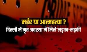 मर्डर या आत्महत्या? दिल्ली में मिली लड़के और लड़की की लाश
