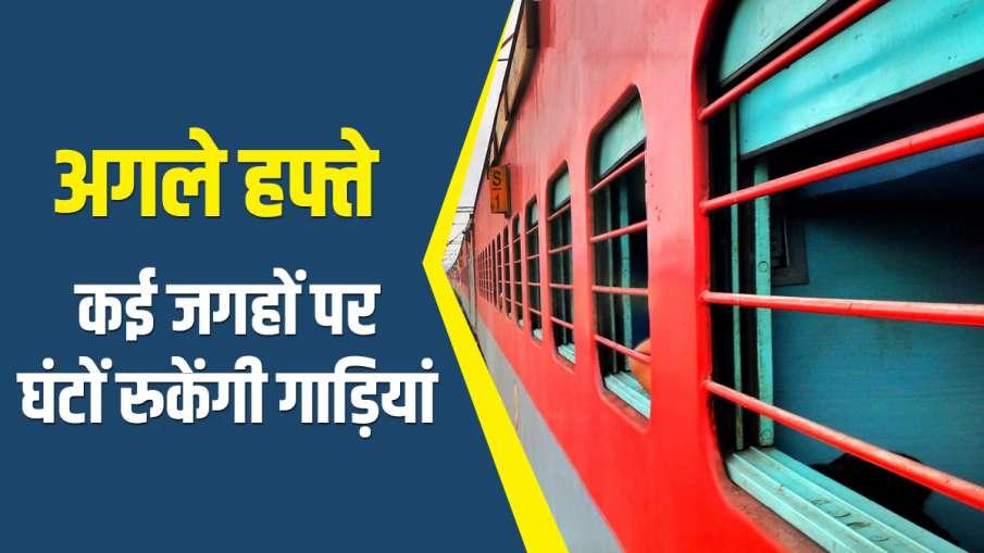 अगले हफ्ते ट्रेन से इन रूट्स पर कर रहे हैं यात्रा तो जरूर पढ़ें खबर, कई जगहों पर घंटों रुकेंगी गाड़ि- India TV Hindi